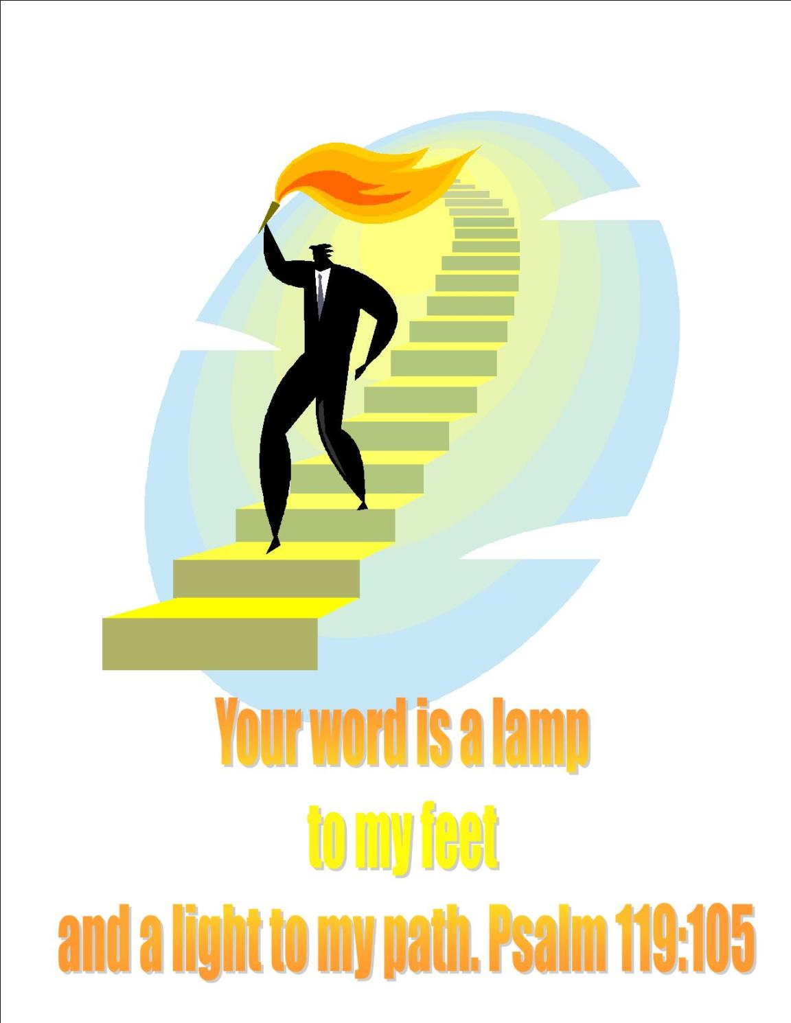 Your word is a lamp to my feet and a light to my path. Psalm119:105